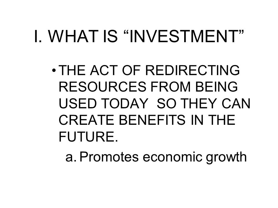 I. WHAT IS INVESTMENT THE ACT OF REDIRECTING RESOURCES FROM BEING USED TODAY SO THEY CAN CREATE BENEFITS IN THE FUTURE.