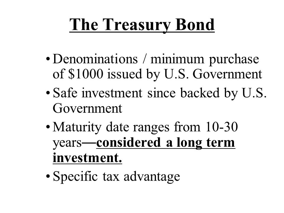 The Treasury Bond Denominations / minimum purchase of $1000 issued by U.S. Government. Safe investment since backed by U.S. Government.