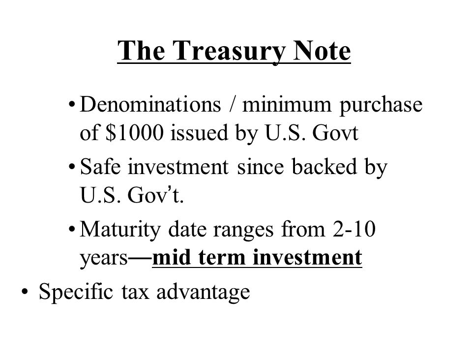 The Treasury Note Denominations / minimum purchase of $1000 issued by U.S. Govt. Safe investment since backed by U.S. Gov't.