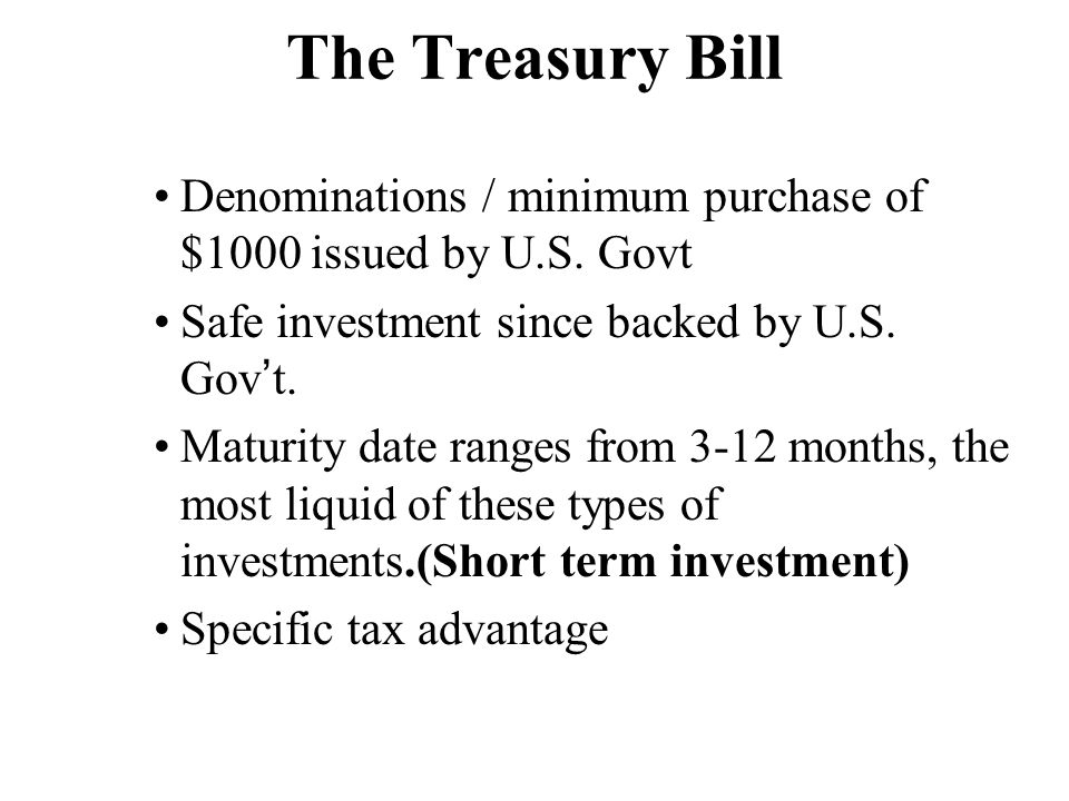 The Treasury Bill Denominations / minimum purchase of $1000 issued by U.S. Govt. Safe investment since backed by U.S. Gov't.