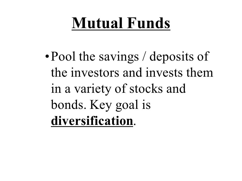 Mutual Funds Pool the savings / deposits of the investors and invests them in a variety of stocks and bonds.