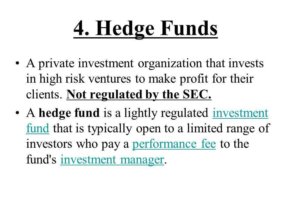 4. Hedge Funds A private investment organization that invests in high risk ventures to make profit for their clients. Not regulated by the SEC.