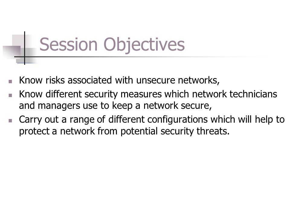 Session Objectives Know risks associated with unsecure networks,