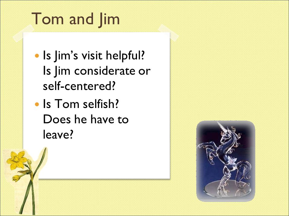 Tom and Jim Is Jim's visit helpful. Is Jim considerate or self-centered.