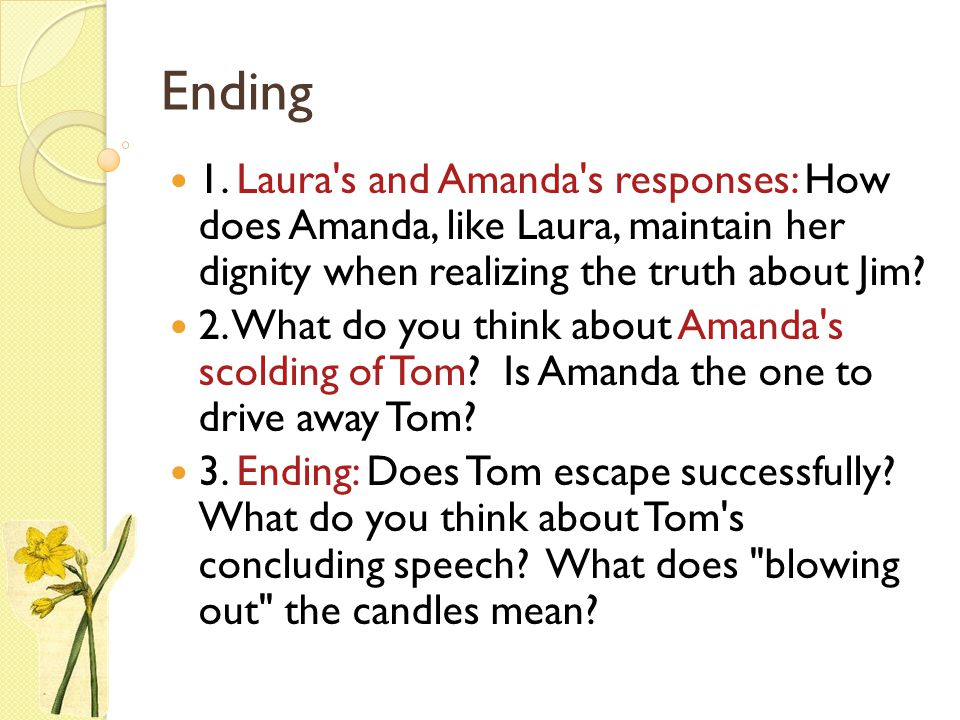 Ending 1. Laura s and Amanda s responses: How does Amanda, like Laura, maintain her dignity when realizing the truth about Jim