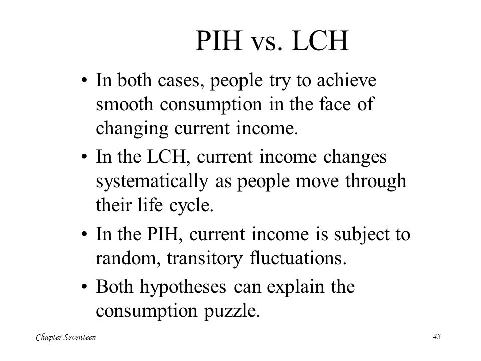 PIH vs. LCH In both cases, people try to achieve smooth consumption in the face of changing current income.