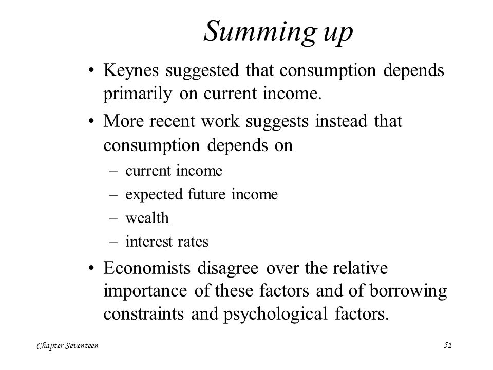 Summing up Keynes suggested that consumption depends primarily on current income. More recent work suggests instead that consumption depends on.