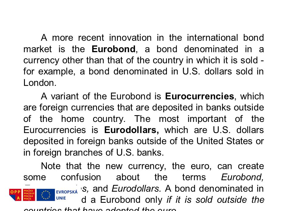 A more recent innovation in the international bond market is the Eurobond, a bond denominated in a currency other than that of the country in which it is sold - for example, a bond denominated in U.S. dollars sold in London.
