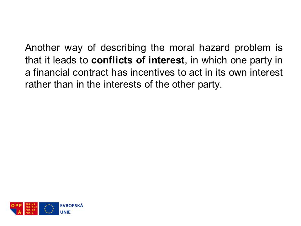 Another way of describing the moral hazard problem is that it leads to conflicts of interest, in which one party in a financial contract has incentives to act in its own interest rather than in the interests of the other party.