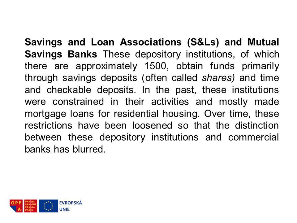 Savings and Loan Associations (S&Ls) and Mutual Savings Banks These depository institutions, of which there are approximately 1500, obtain funds primarily through savings deposits (often called shares) and time and checkable deposits.