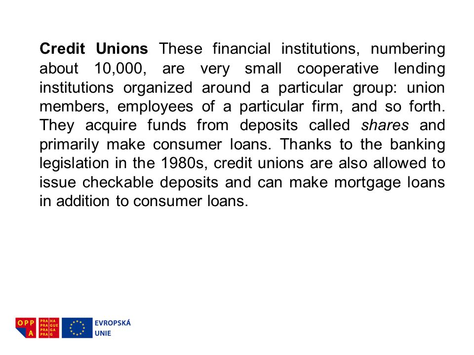 Credit Unions These financial institutions, numbering about 10,000, are very small cooperative lending institutions organized around a particular group: union members, employees of a particular firm, and so forth.