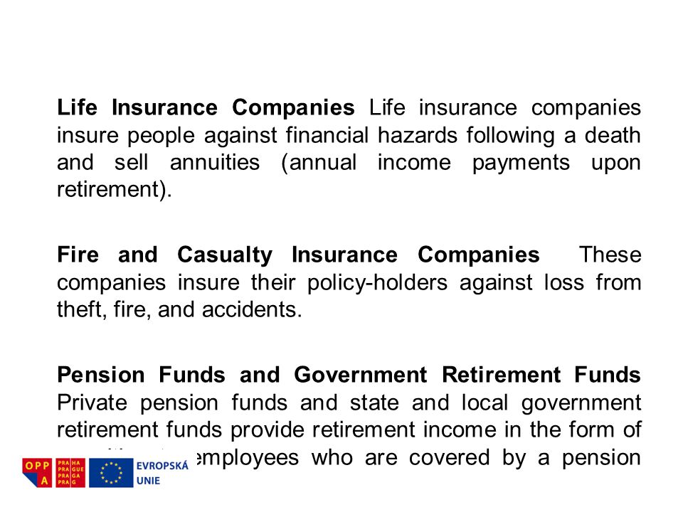 Life Insurance Companies Life insurance companies insure people against financial hazards following a death and sell annuities (annual income payments upon retirement).