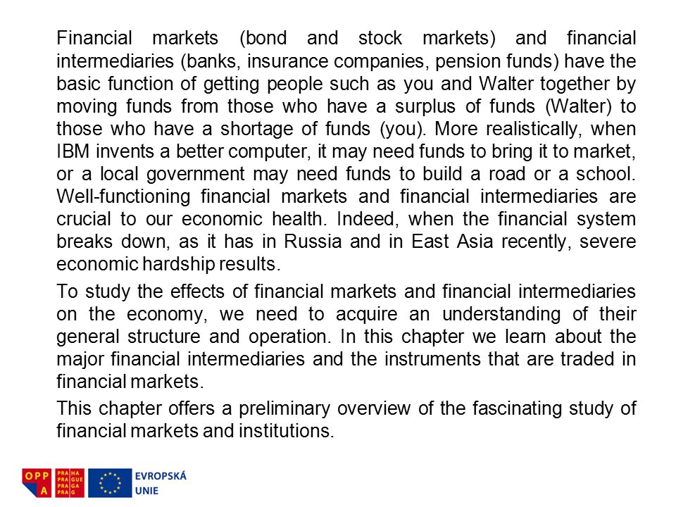 Financial markets (bond and stock markets) and financial intermediaries (banks, insurance companies, pension funds) have the basic function of getting people such as you and Walter together by moving funds from those who have a surplus of funds (Walter) to those who have a shortage of funds (you). More realistically, when IBM invents a better computer, it may need funds to bring it to market, or a local government may need funds to build a road or a school. Well-functioning financial markets and financial intermediaries are crucial to our economic health. Indeed, when the financial system breaks down, as it has in Russia and in East Asia recently, severe economic hardship results.