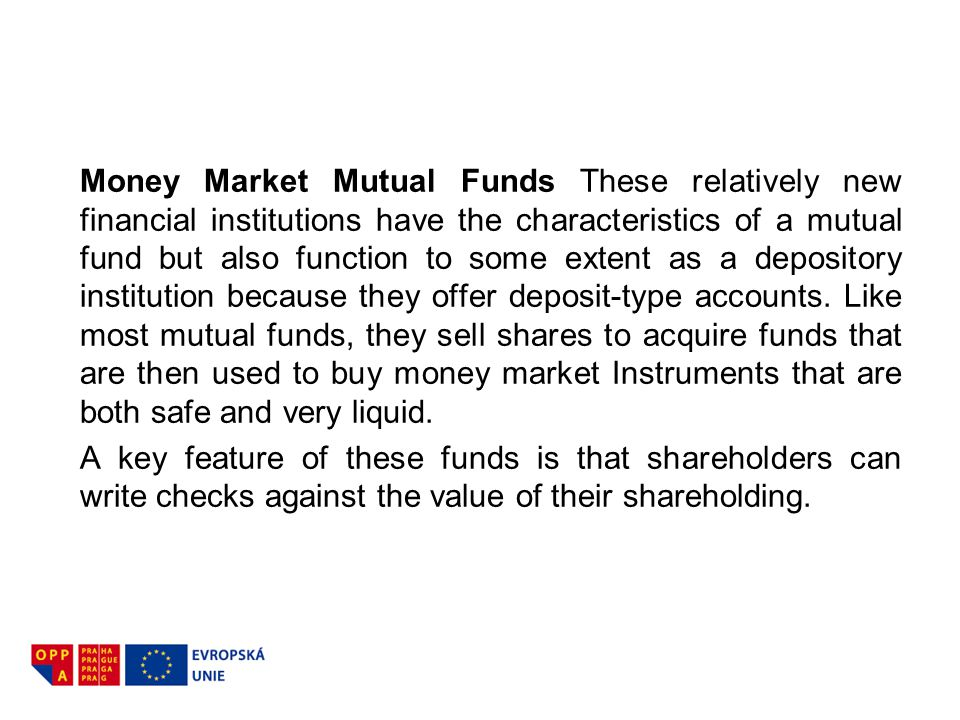 Money Market Mutual Funds These relatively new financial institutions have the characteristics of a mutual fund but also function to some extent as a depository institution because they offer deposit-type accounts. Like most mutual funds, they sell shares to acquire funds that are then used to buy money market Instruments that are both safe and very liquid.