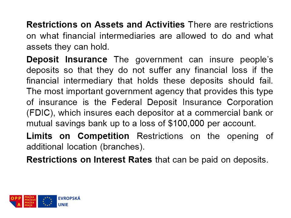 Restrictions on Assets and Activities There are restrictions on what financial intermediaries are allowed to do and what assets they can hold.