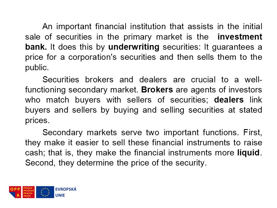 An important financial institution that assists in the initial sale of securities in the primary market is the investment bank. It does this by underwriting securities: It guarantees a price for a corporation s securities and then sells them to the public.
