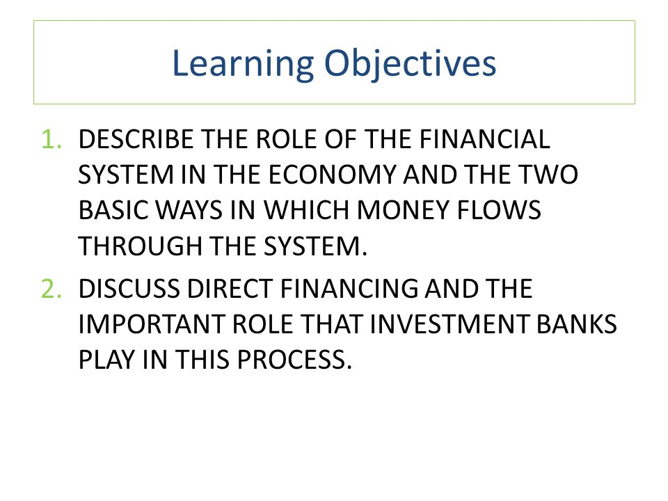 Learning Objectives Describe the role of the financial system in the economy and the two basic ways in which money flows through the system.