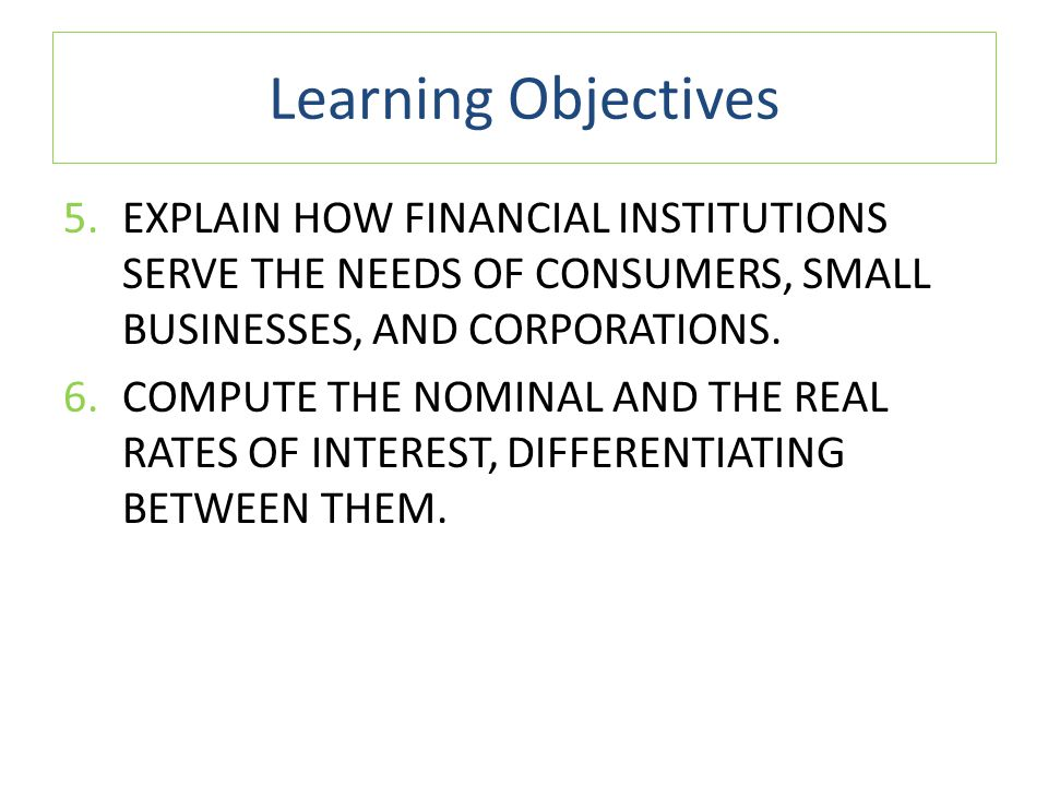 Learning Objectives Explain how financial institutions serve the needs of consumers, small businesses, and corporations.