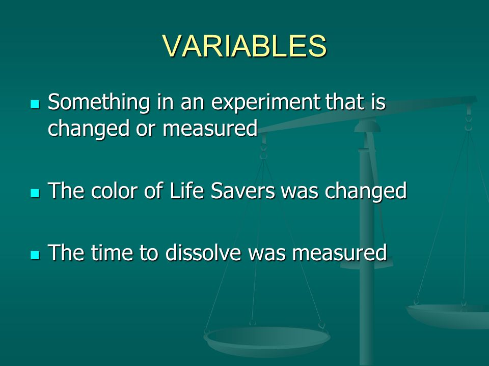 VARIABLES Something in an experiment that is changed or measured