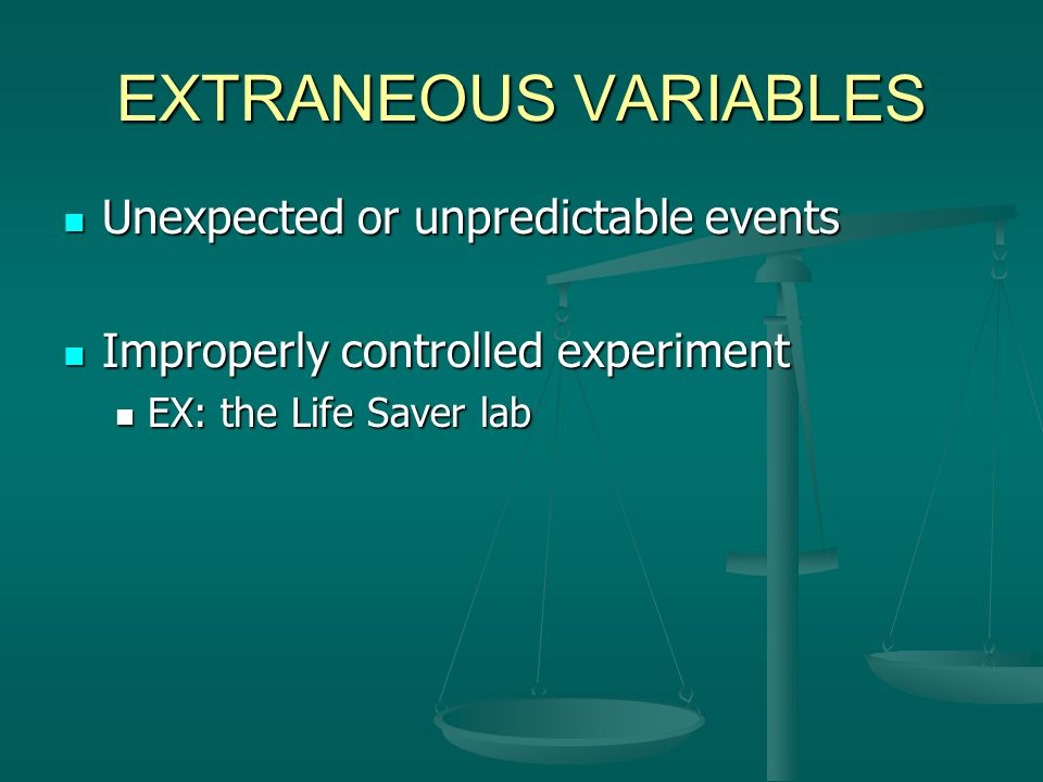 EXTRANEOUS VARIABLES Unexpected or unpredictable events