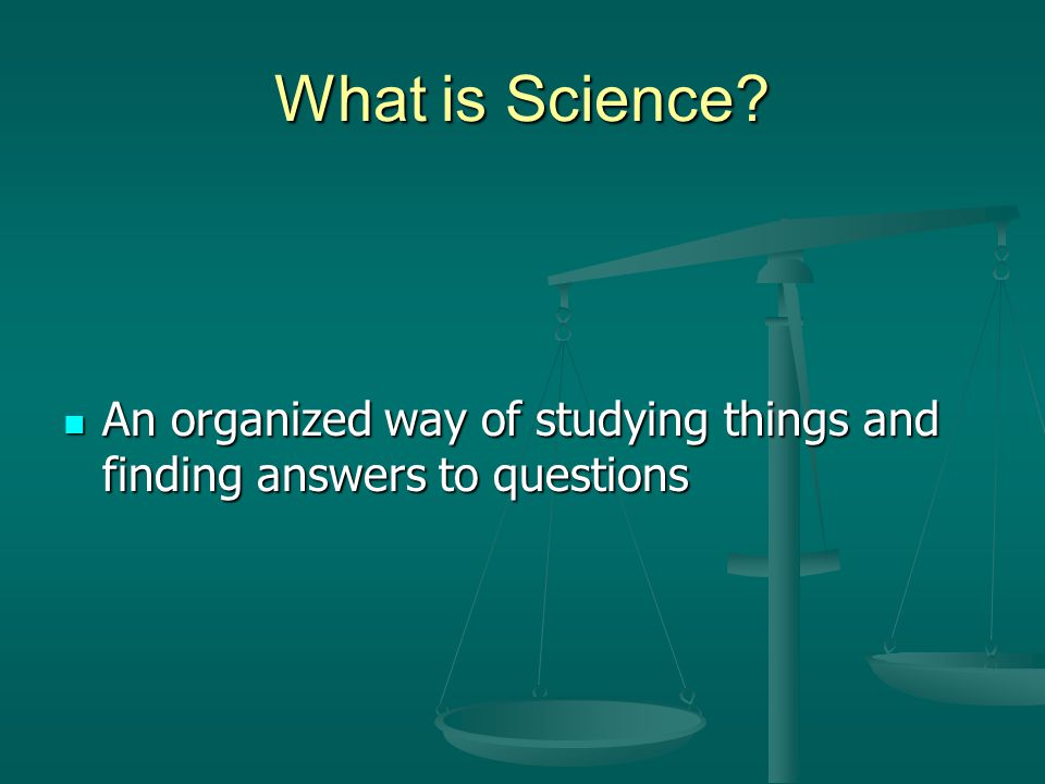 What is Science An organized way of studying things and finding answers to questions