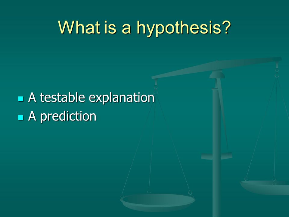 What is a hypothesis A testable explanation A prediction