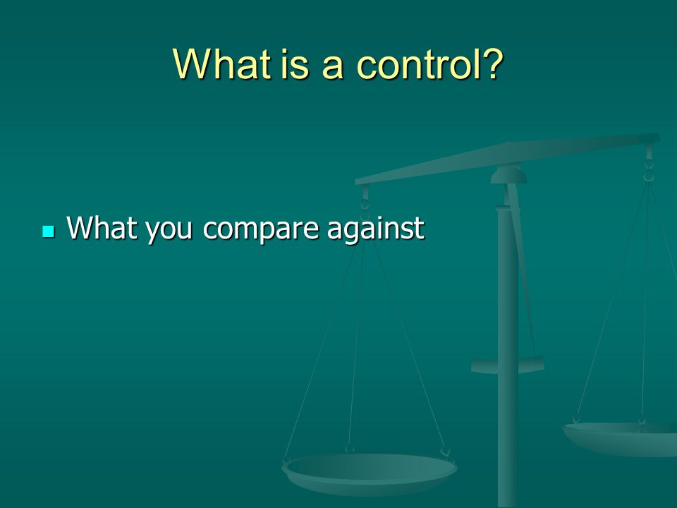 What is a control What you compare against