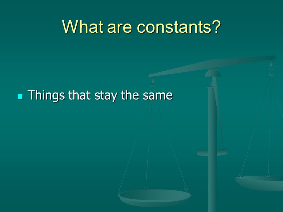 What are constants Things that stay the same