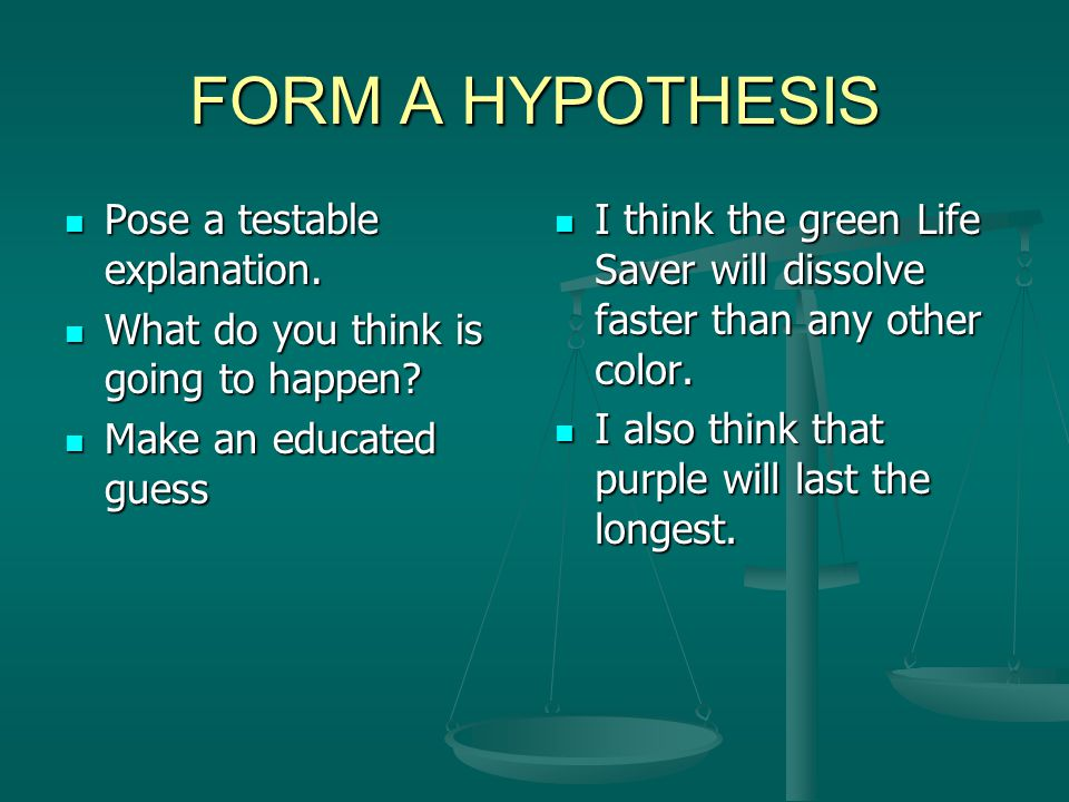 FORM A HYPOTHESIS Pose a testable explanation.