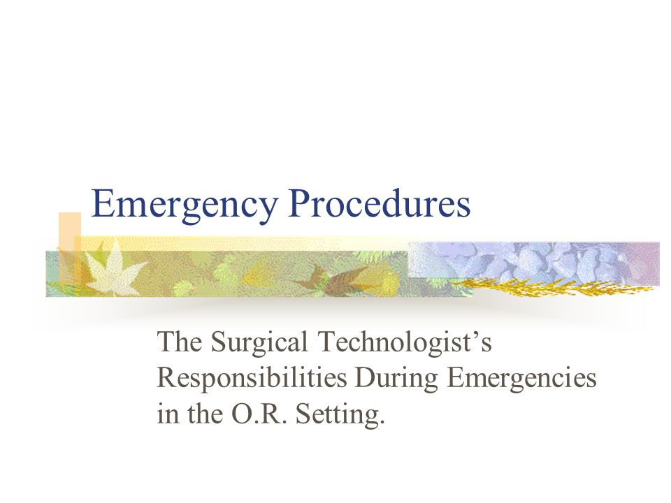 Emergency Procedures The Surgical Technologist's Responsibilities During Emergencies in the O.R.