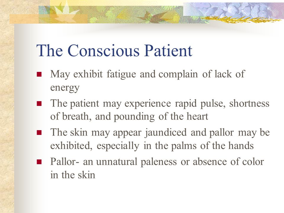The Conscious Patient May exhibit fatigue and complain of lack of energy.