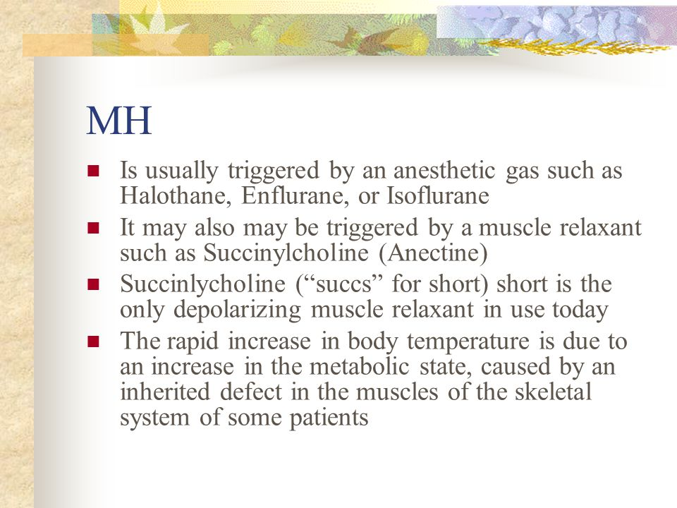 MH Is usually triggered by an anesthetic gas such as Halothane, Enflurane, or Isoflurane.