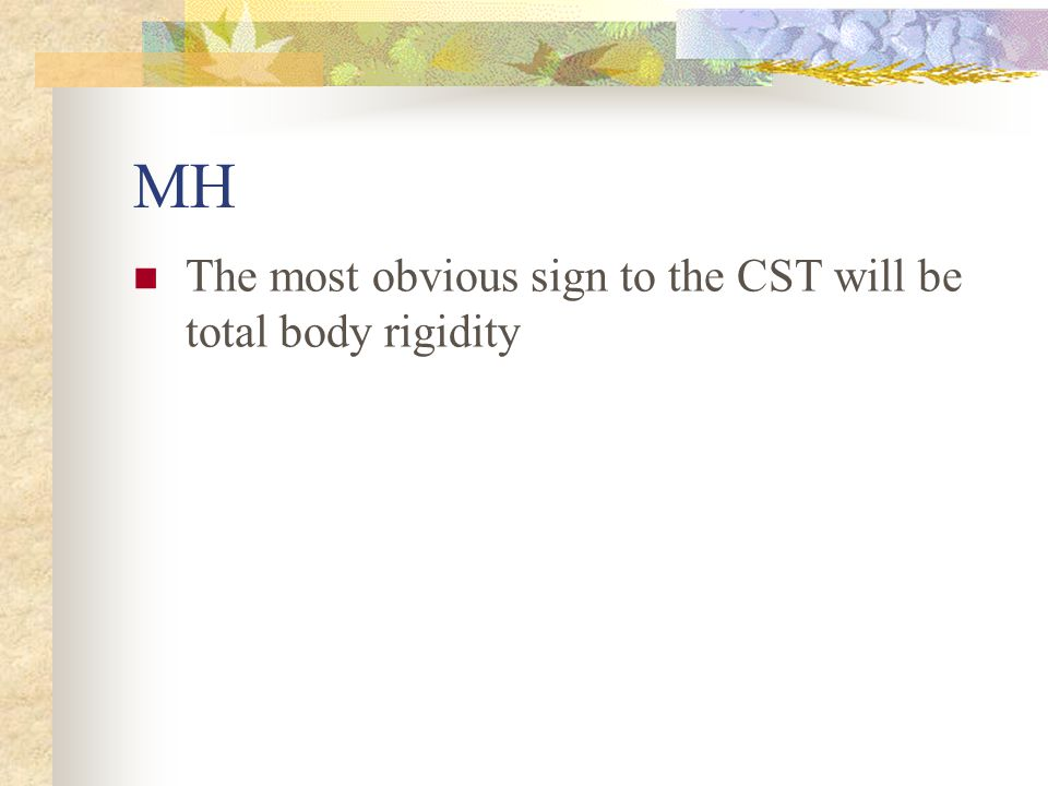MH The most obvious sign to the CST will be total body rigidity