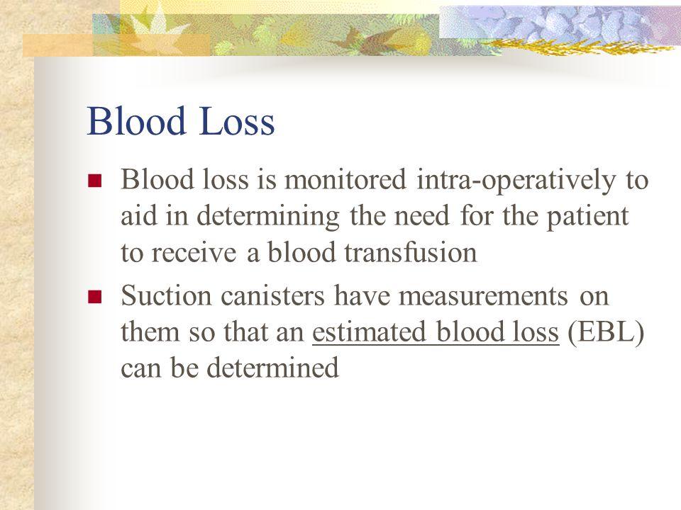 Blood Loss Blood loss is monitored intra-operatively to aid in determining the need for the patient to receive a blood transfusion.