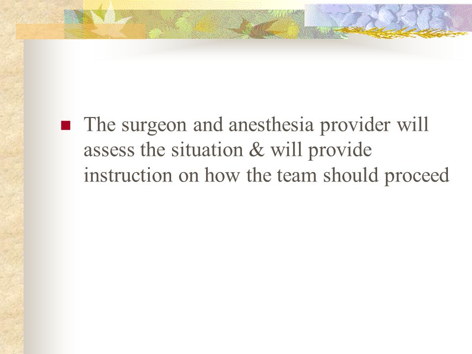 The surgeon and anesthesia provider will assess the situation & will provide instruction on how the team should proceed