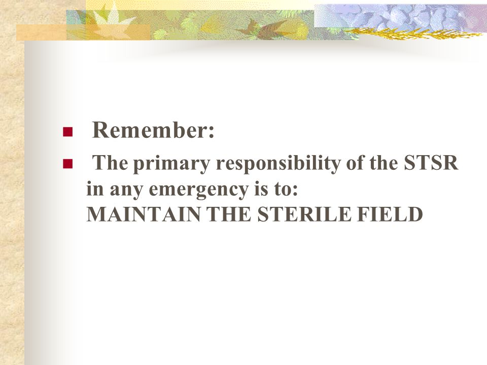 Remember: The primary responsibility of the STSR in any emergency is to: MAINTAIN THE STERILE FIELD.