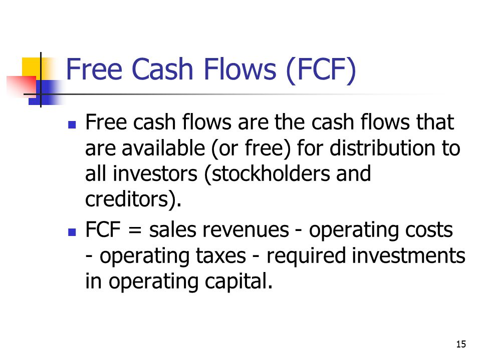 Free Cash Flows (FCF) Free cash flows are the cash flows that are available (or free) for distribution to all investors (stockholders and creditors).