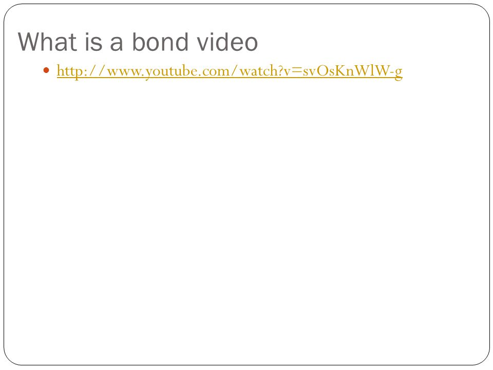 What is a bond video http://www.youtube.com/watch v=svOsKnWlW-g