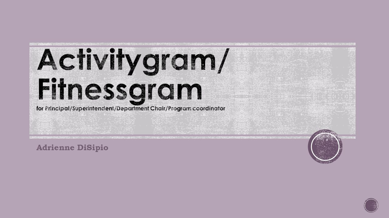 Activitygram/ Fitnessgram for Principal/Superintendent/Department Chair/Program coordinator