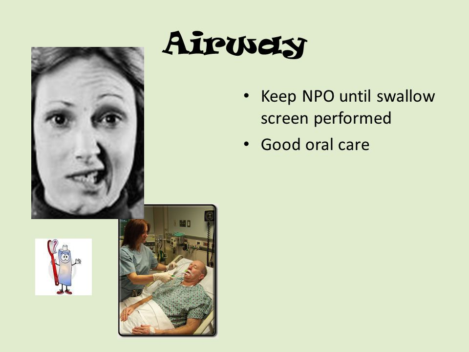 Airway Keep NPO until swallow screen performed Good oral care