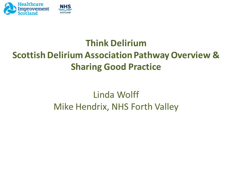 Think Delirium Scottish Delirium Association Pathway Overview & Sharing Good Practice Linda Wolff Mike Hendrix, NHS Forth Valley