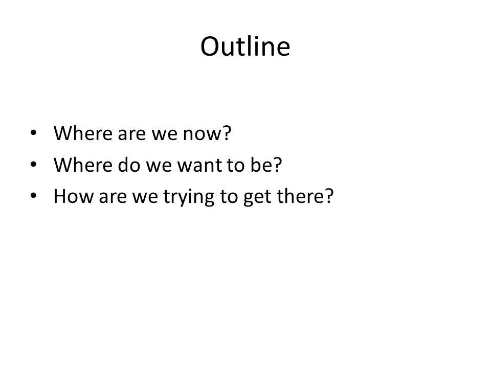 Outline Where are we now Where do we want to be