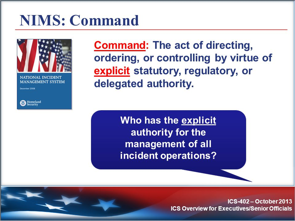 NIMS: Command Command: The act of directing, ordering, or controlling by virtue of explicit statutory, regulatory, or delegated authority.