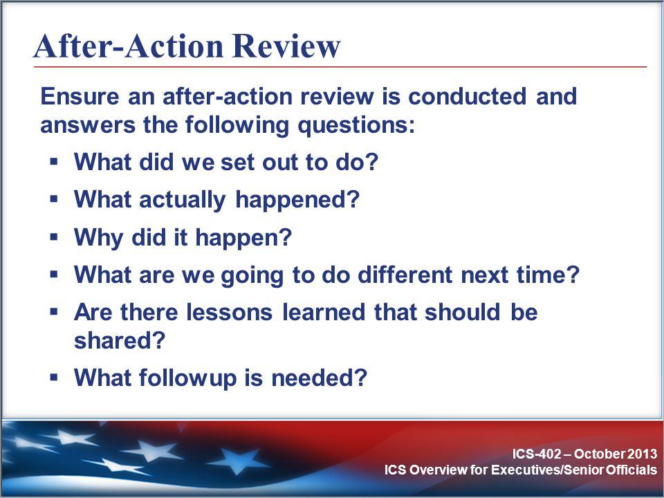After-Action Review Ensure an after-action review is conducted and answers the following questions: