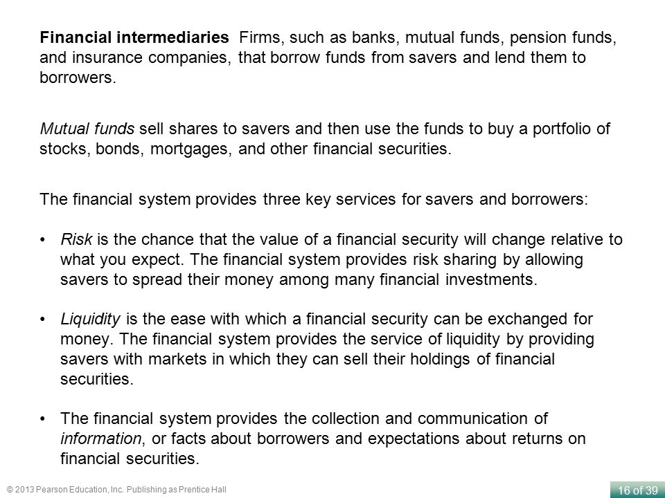 Financial intermediaries Firms, such as banks, mutual funds, pension funds, and insurance companies, that borrow funds from savers and lend them to borrowers.