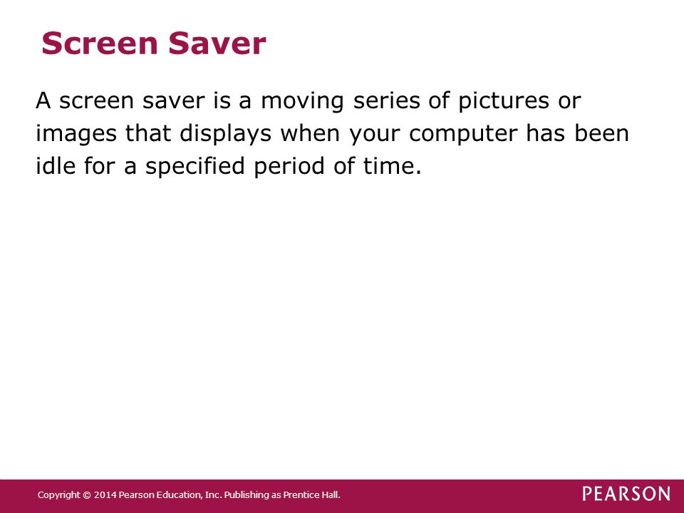 Screen Saver A screen saver is a moving series of pictures or images that displays when your computer has been idle for a specified period of time.