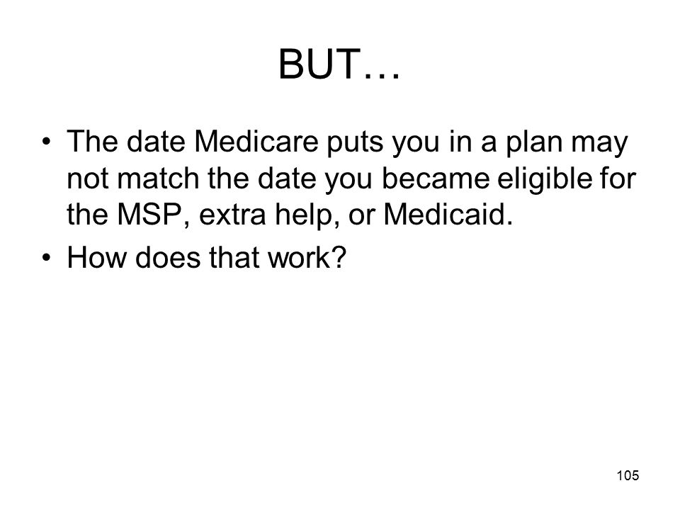 BUT… The date Medicare puts you in a plan may not match the date you became eligible for the MSP, extra help, or Medicaid.
