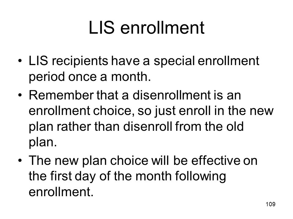 LIS enrollment LIS recipients have a special enrollment period once a month.
