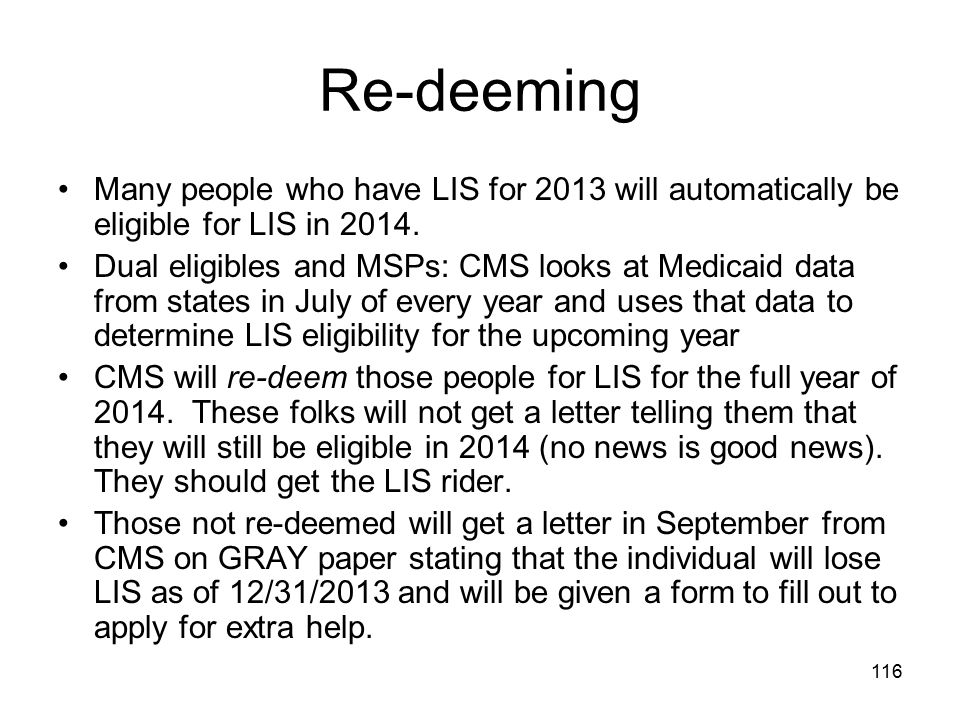 Re-deeming Many people who have LIS for 2013 will automatically be eligible for LIS in 2014.