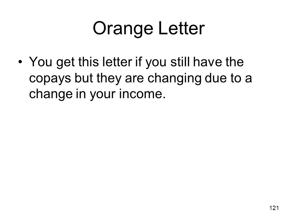 Orange Letter You get this letter if you still have the copays but they are changing due to a change in your income.